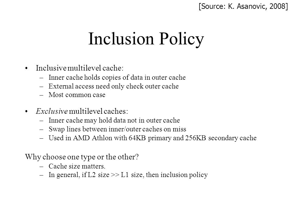 Inclusion Policy Inclusive multilevel cache: –Inner cache holds copies of data in outer cache –External access need only check outer cache –Most commo