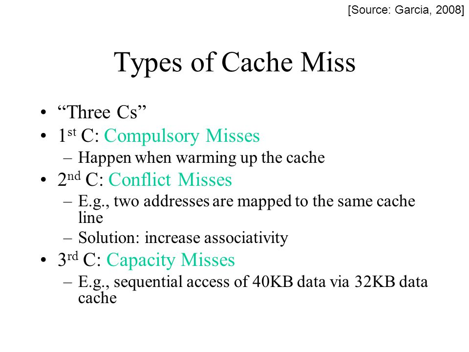 Types of Cache Miss Three Cs 1 st C: Compulsory Misses –Happen when warming up the cache 2 nd C: Conflict Misses –E.g., two addresses are mapped to th