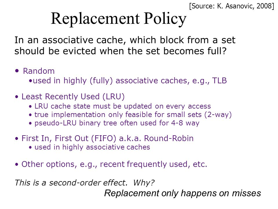 Replacement Policy In an associative cache, which block from a set should be evicted when the set becomes full? Random used in highly (fully) associat