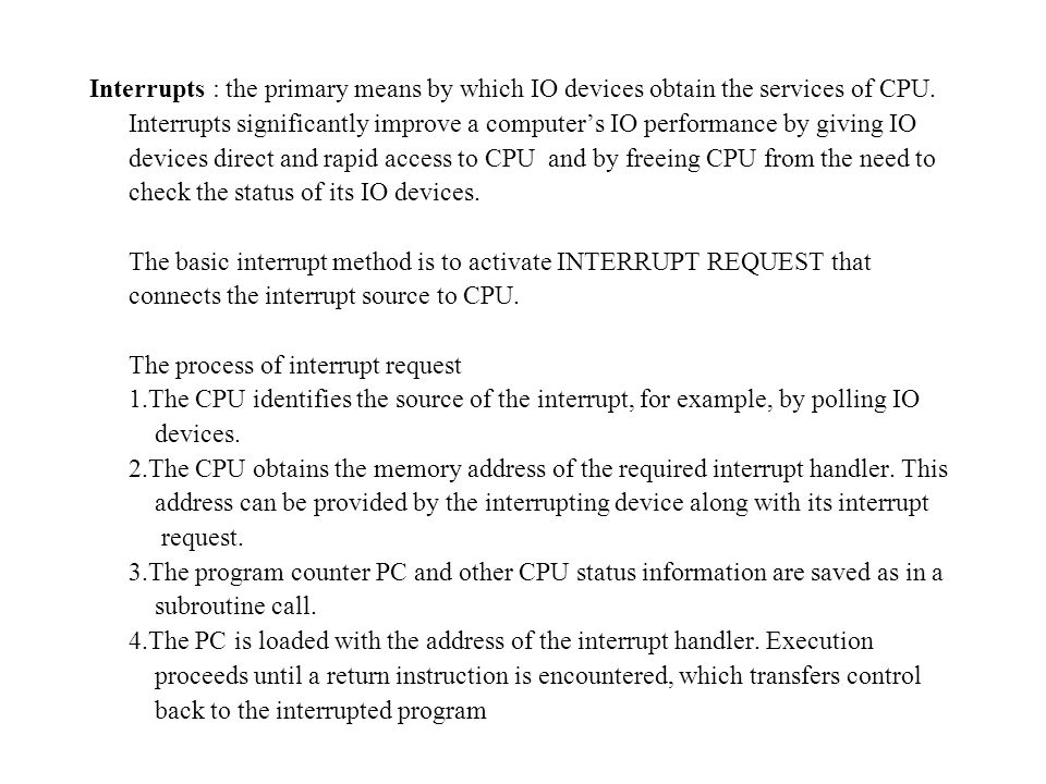 Interrupts : the primary means by which IO devices obtain the services of CPU.