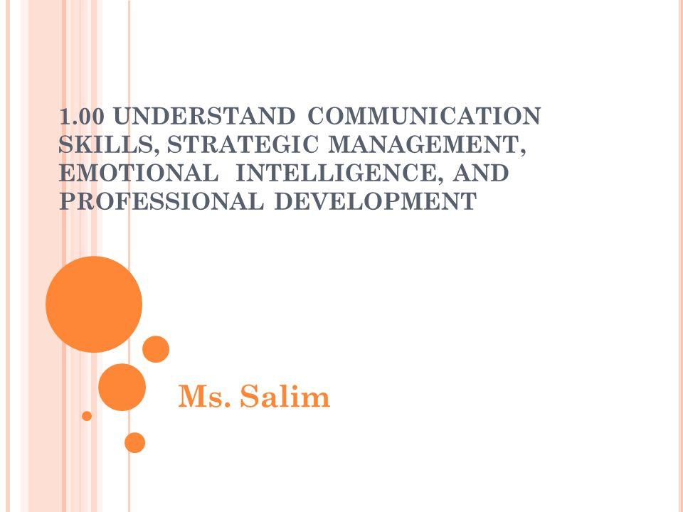 1.00 UNDERSTAND COMMUNICATION SKILLS, STRATEGIC MANAGEMENT, EMOTIONAL INTELLIGENCE, AND PROFESSIONAL DEVELOPMENT Ms. Salim