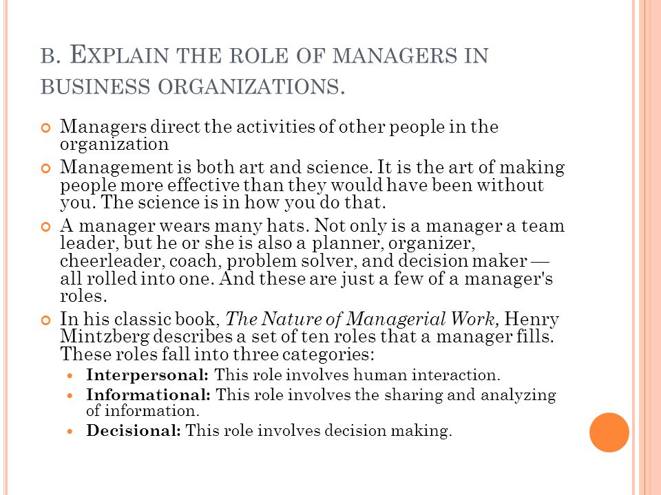 B. E XPLAIN THE ROLE OF MANAGERS IN BUSINESS ORGANIZATIONS. Managers direct the activities of other people in the organization Management is both art