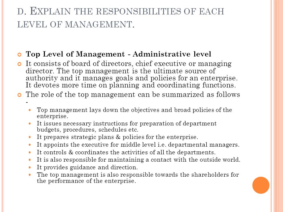 Top Level of Management - Administrative level It consists of board of directors, chief executive or managing director. The top management is the ulti
