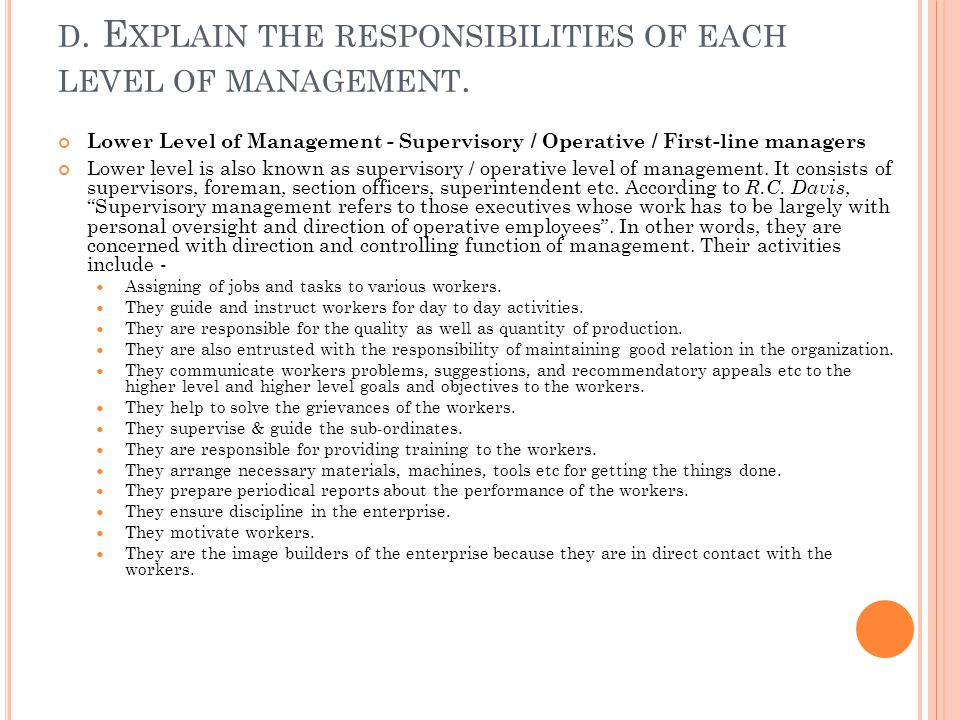 D. E XPLAIN THE RESPONSIBILITIES OF EACH LEVEL OF MANAGEMENT. Lower Level of Management - Supervisory / Operative / First-line managers Lower level is