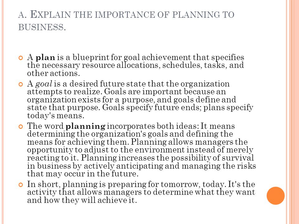A. E XPLAIN THE IMPORTANCE OF PLANNING TO BUSINESS. A plan is a blueprint for goal achievement that specifies the necessary resource allocations, sche