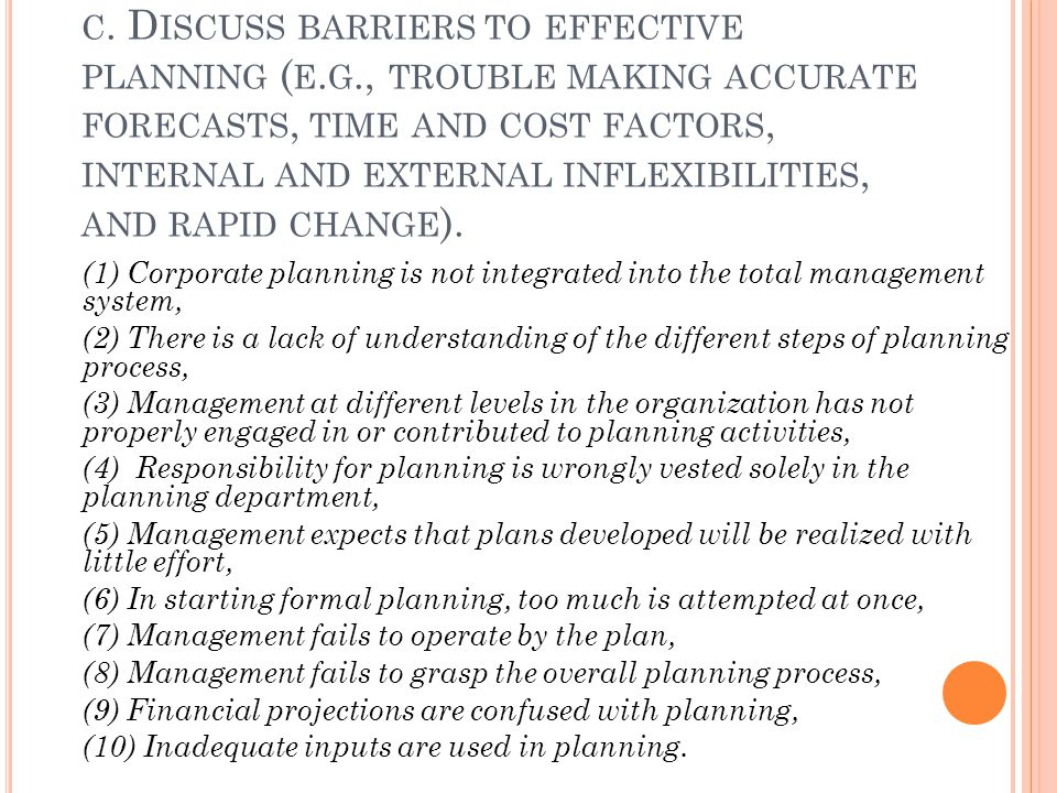 C. D ISCUSS BARRIERS TO EFFECTIVE PLANNING ( E. G., TROUBLE MAKING ACCURATE FORECASTS, TIME AND COST FACTORS, INTERNAL AND EXTERNAL INFLEXIBILITIES, A