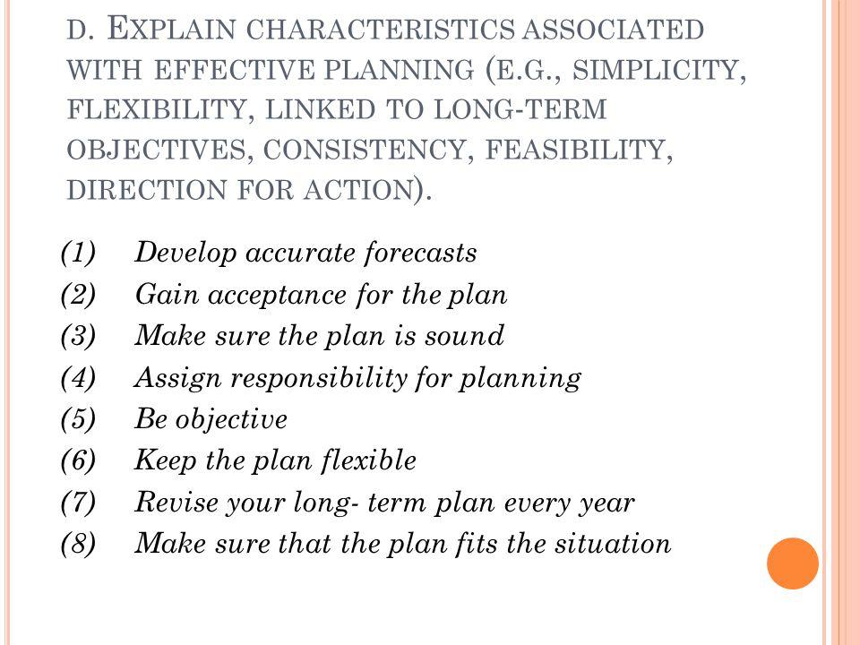 D. E XPLAIN CHARACTERISTICS ASSOCIATED WITH EFFECTIVE PLANNING ( E. G., SIMPLICITY, FLEXIBILITY, LINKED TO LONG - TERM OBJECTIVES, CONSISTENCY, FEASIB