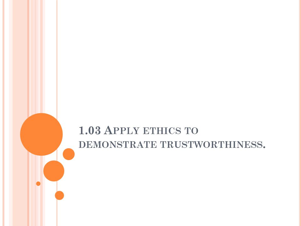 1.03 A PPLY ETHICS TO DEMONSTRATE TRUSTWORTHINESS.