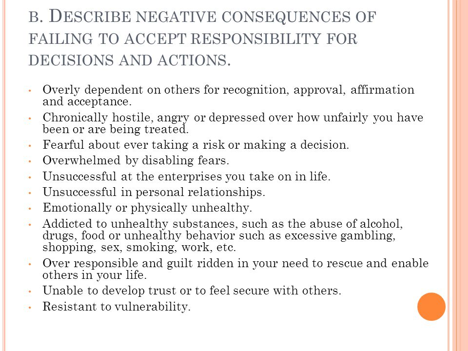 B. D ESCRIBE NEGATIVE CONSEQUENCES OF FAILING TO ACCEPT RESPONSIBILITY FOR DECISIONS AND ACTIONS. Overly dependent on others for recognition, approval