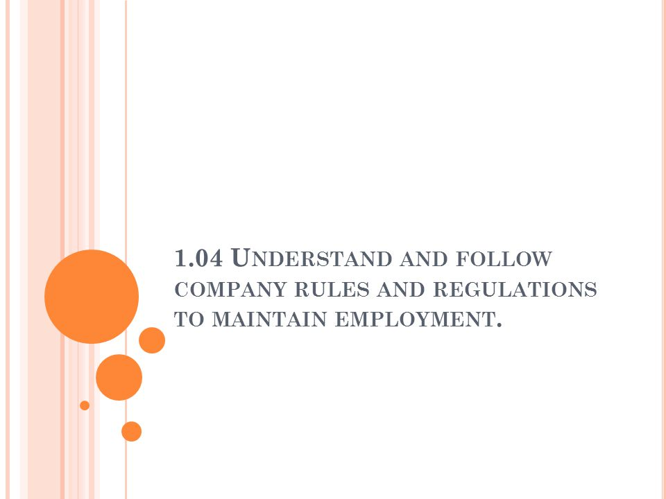 1.04 U NDERSTAND AND FOLLOW COMPANY RULES AND REGULATIONS TO MAINTAIN EMPLOYMENT.