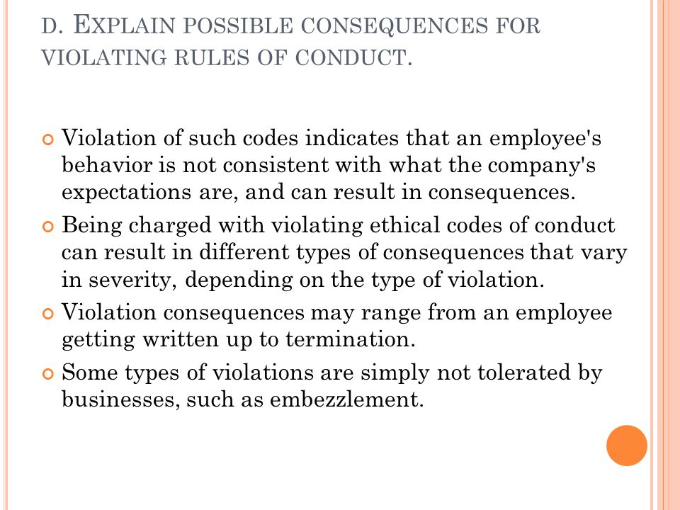 D. E XPLAIN POSSIBLE CONSEQUENCES FOR VIOLATING RULES OF CONDUCT. Violation of such codes indicates that an employee's behavior is not consistent with