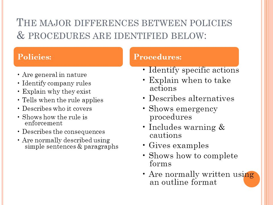 T HE MAJOR DIFFERENCES BETWEEN POLICIES & PROCEDURES ARE IDENTIFIED BELOW : Are general in nature Identify company rules Explain why they exist Tells
