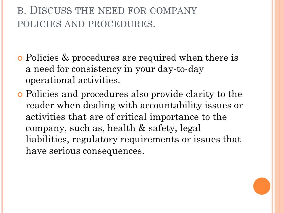 B. D ISCUSS THE NEED FOR COMPANY POLICIES AND PROCEDURES. Policies & procedures are required when there is a need for consistency in your day-to-day o