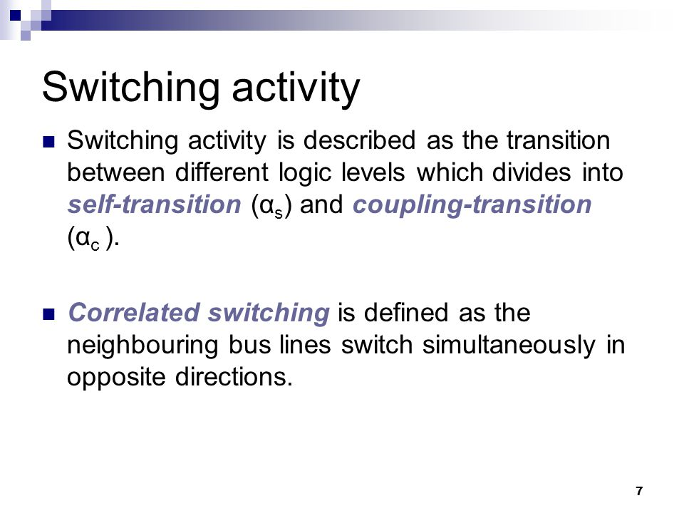 7 Switching activity Switching activity is described as the transition between different logic levels which divides into self-transition (α s ) and co