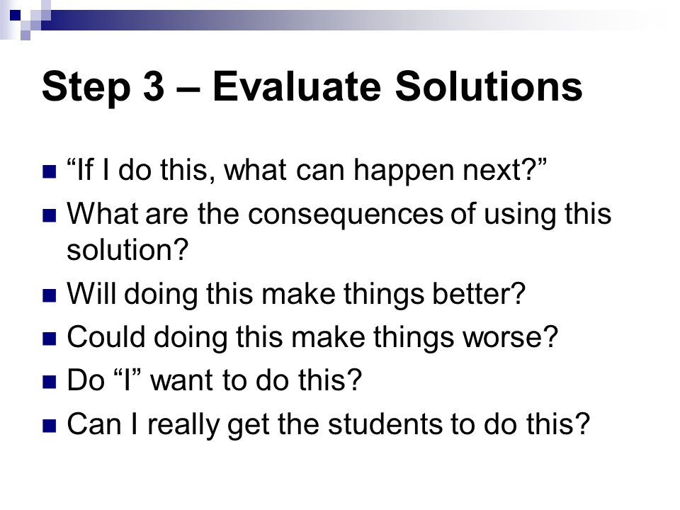 Step 3 – Evaluate Solutions If I do this, what can happen next? What are the consequences of using this solution? Will doing this make things better?