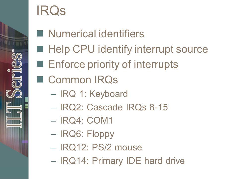 IRQs Numerical identifiers Help CPU identify interrupt source Enforce priority of interrupts Common IRQs –IRQ 1: Keyboard –IRQ2: Cascade IRQs 8-15 –IRQ4: COM1 –IRQ6: Floppy –IRQ12: PS/2 mouse –IRQ14: Primary IDE hard drive