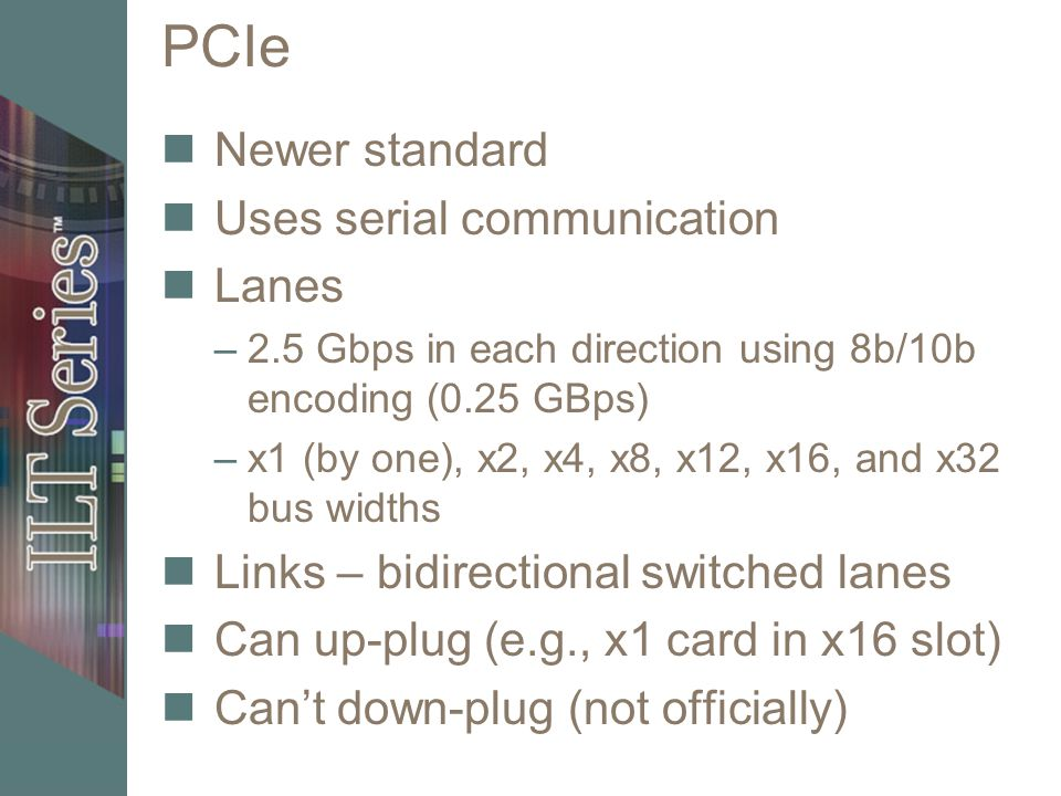 PCIe Newer standard Uses serial communication Lanes –2.5 Gbps in each direction using 8b/10b encoding (0.25 GBps) –x1 (by one), x2, x4, x8, x12, x16,