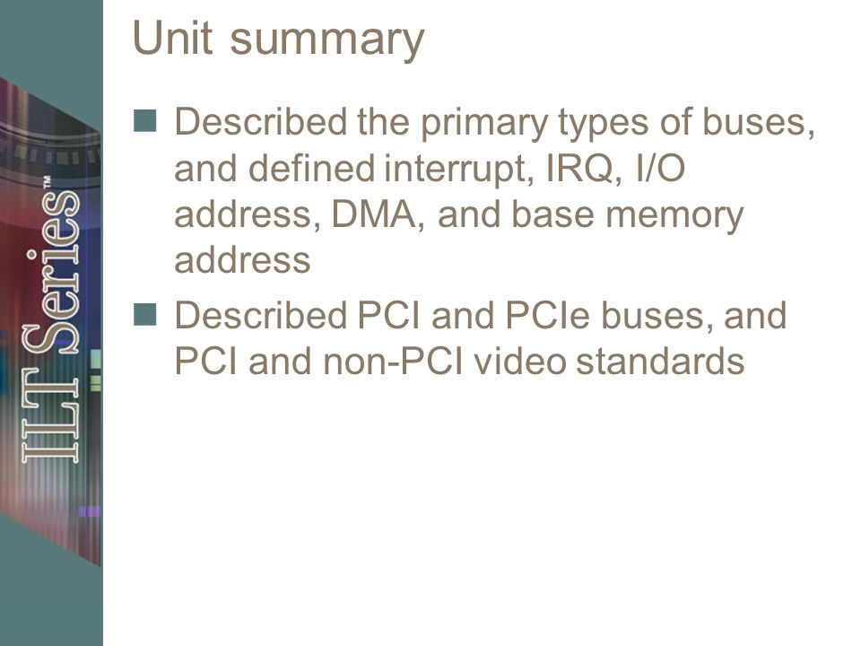 Unit summary Described the primary types of buses, and defined interrupt, IRQ, I/O address, DMA, and base memory address Described PCI and PCIe buses,