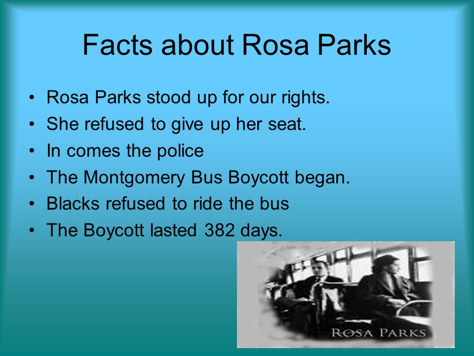 Facts about Rosa Parks Rosa Parks stood up for our rights. She refused to give up her seat. In comes the police The Montgomery Bus Boycott began. Blac