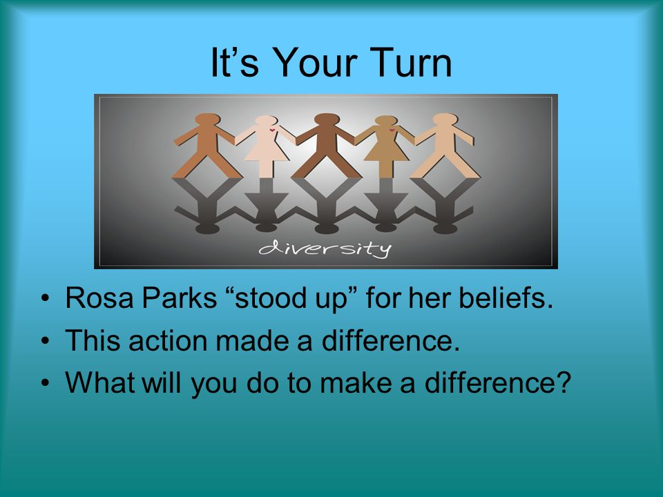 Its Your Turn Rosa Parks stood up for her beliefs. This action made a difference. What will you do to make a difference?