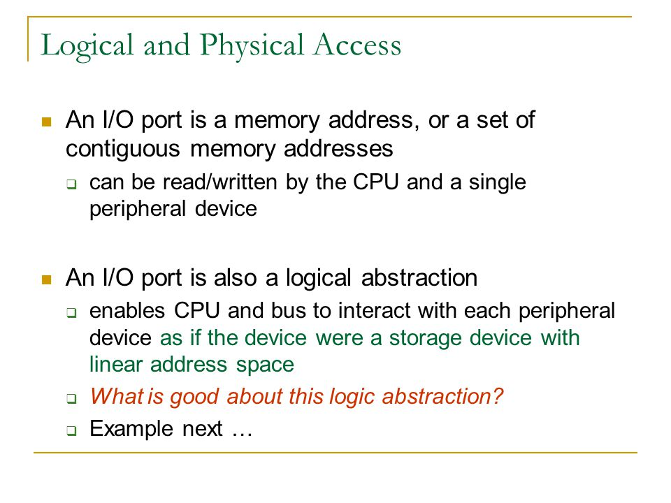 Logical and Physical Access An I/O port is a memory address, or a set of contiguous memory addresses can be read/written by the CPU and a single perip