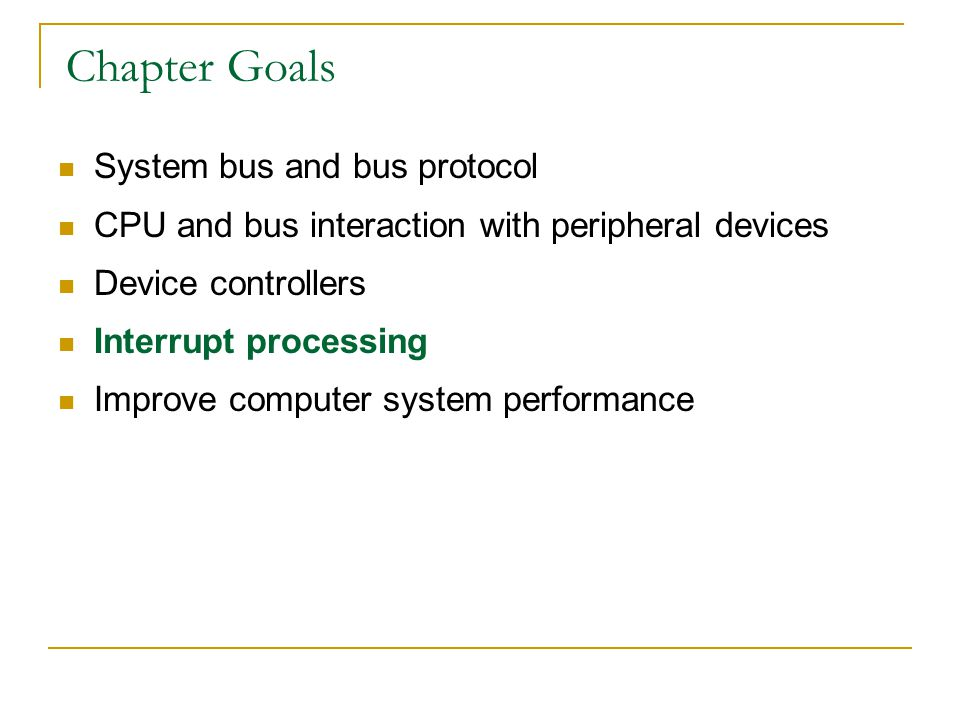 Chapter Goals System bus and bus protocol CPU and bus interaction with peripheral devices Device controllers Interrupt processing Improve computer sys