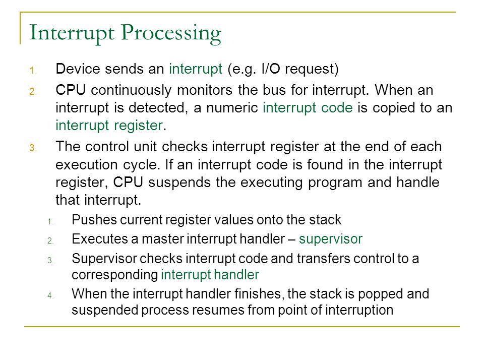 Interrupt Processing 1. Device sends an interrupt (e.g. I/O request) 2. CPU continuously monitors the bus for interrupt. When an interrupt is detected