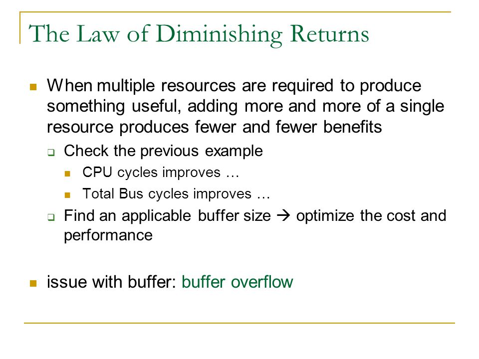 The Law of Diminishing Returns When multiple resources are required to produce something useful, adding more and more of a single resource produces fe