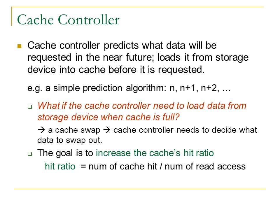 Cache Controller Cache controller predicts what data will be requested in the near future; loads it from storage device into cache before it is reques