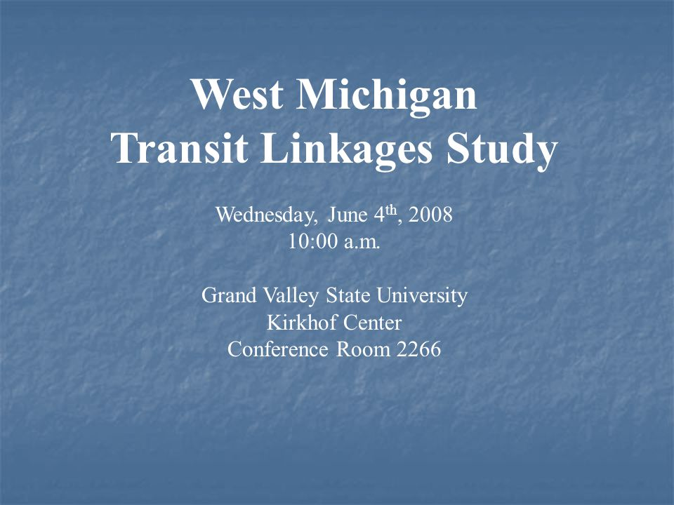 West Michigan Transit Linkages Study Wednesday, June 4 th, 2008 10:00 a.m. Grand Valley State University Kirkhof Center Conference Room 2266