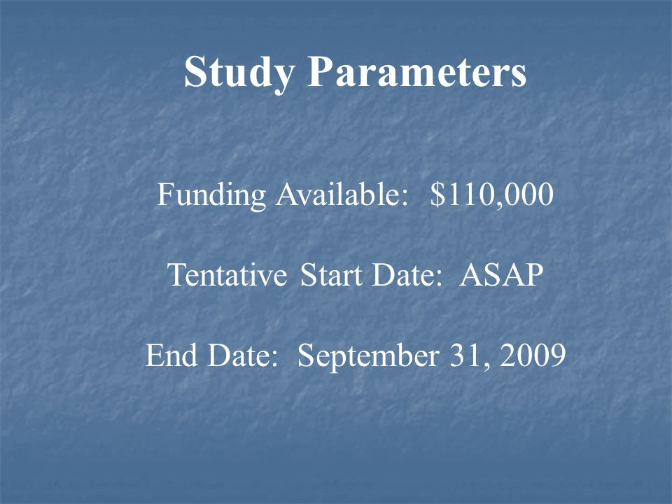 Study Parameters Funding Available: $110,000 Tentative Start Date: ASAP End Date: September 31, 2009