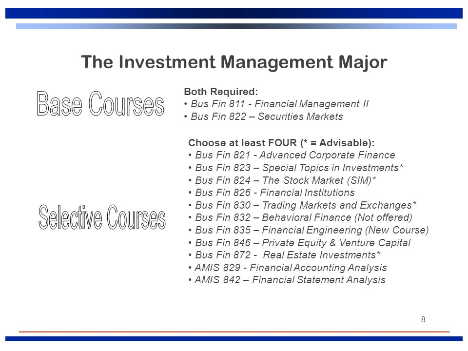 8 The Investment Management Major Both Required: Bus Fin 811 - Financial Management II Bus Fin 822 – Securities Markets Choose at least FOUR (* = Advi
