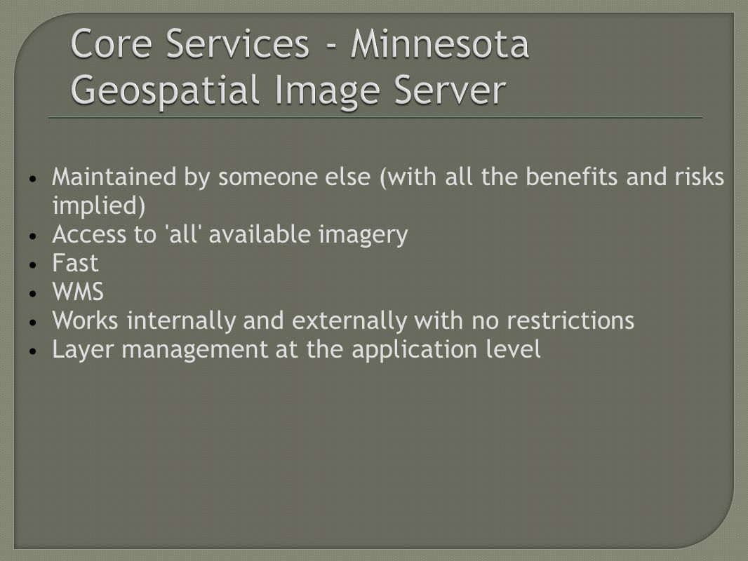 Maintained by someone else (with all the benefits and risks implied) Access to all available imagery Fast WMS Works internally and externally with no restrictions Layer management at the application level