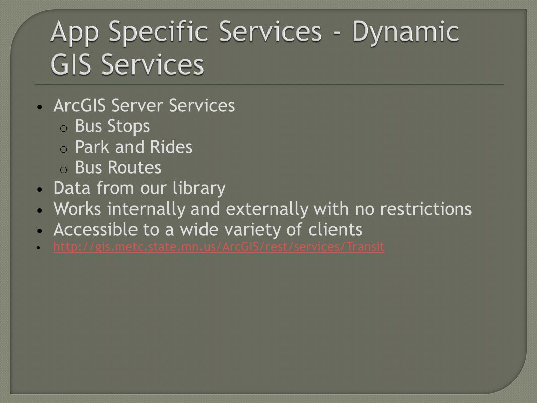 ArcGIS Server Services o Bus Stops o Park and Rides o Bus Routes Data from our library Works internally and externally with no restrictions Accessible to a wide variety of clients http://gis.metc.state.mn.us/ArcGIS/rest/services/Transit