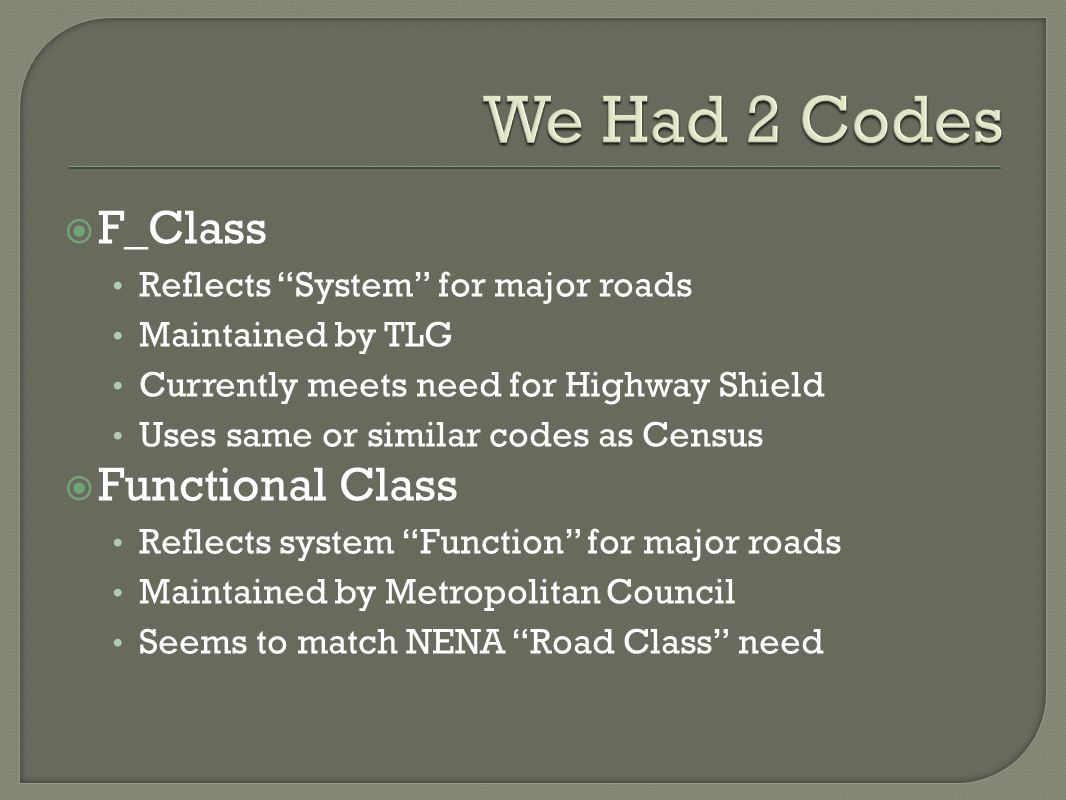 F_Class Reflects System for major roads Maintained by TLG Currently meets need for Highway Shield Uses same or similar codes as Census Functional Class Reflects system Function for major roads Maintained by Metropolitan Council Seems to match NENA Road Class need