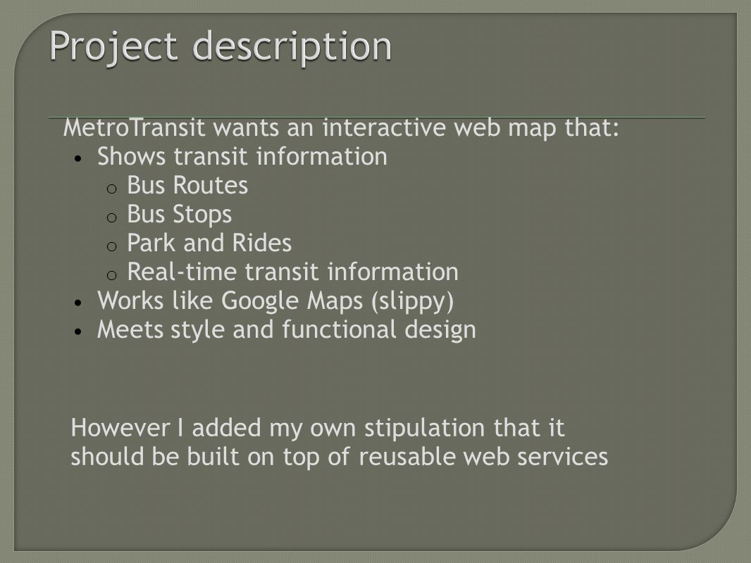 MetroTransit wants an interactive web map that: Shows transit information o Bus Routes o Bus Stops o Park and Rides o Real-time transit information Works like Google Maps (slippy) Meets style and functional design However I added my own stipulation that it should be built on top of reusable web services