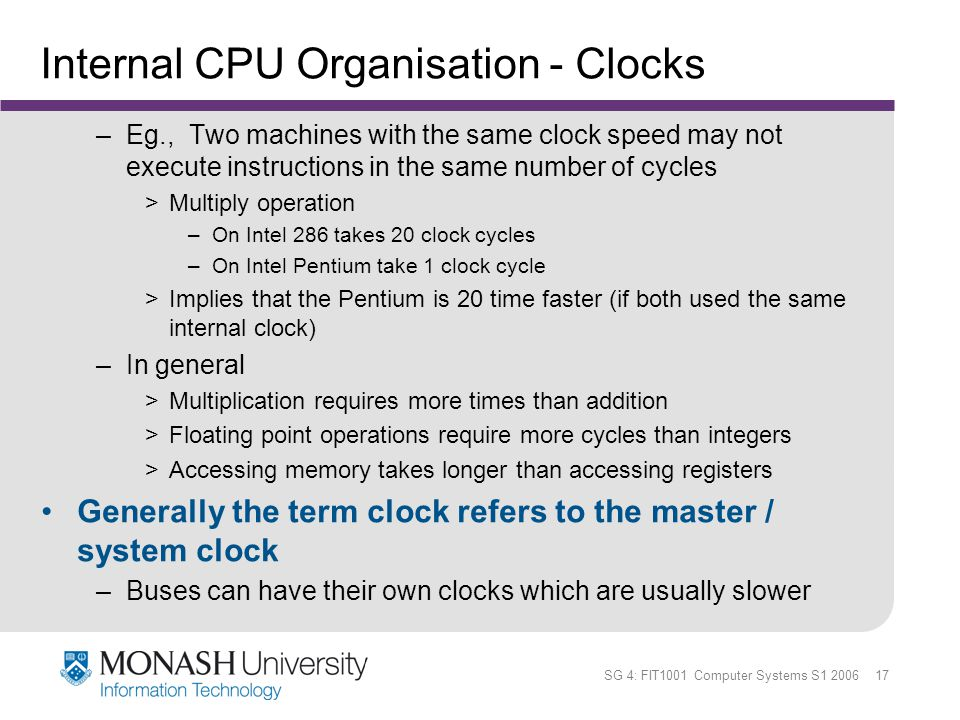 SG 4: FIT1001 Computer Systems S1 2006 17 Internal CPU Organisation - Clocks –Eg., Two machines with the same clock speed may not execute instructions