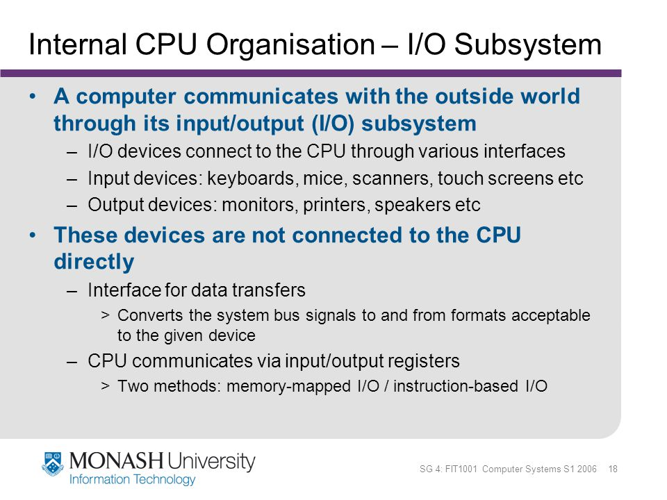 SG 4: FIT1001 Computer Systems S1 2006 18 Internal CPU Organisation – I/O Subsystem A computer communicates with the outside world through its input/o