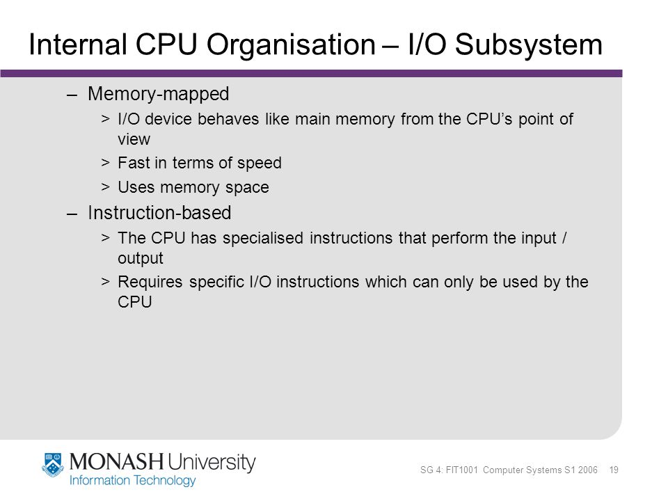 SG 4: FIT1001 Computer Systems S1 2006 19 Internal CPU Organisation – I/O Subsystem –Memory-mapped >I/O device behaves like main memory from the CPUs