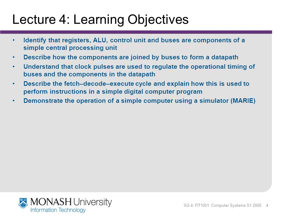 SG 4: FIT1001 Computer Systems S1 2006 4 Lecture 4: Learning Objectives Identify that registers, ALU, control unit and buses are components of a simpl