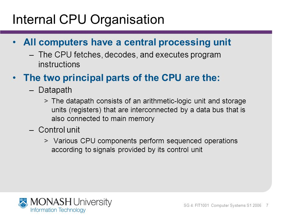SG 4: FIT1001 Computer Systems S1 2006 28 MARIE - Introduction The MARIE architecture has the following characteristics: –Binary, two s complement data representation –Stored program, fixed word length data and instructions –4K words of word-addressable main memory –16-bit data words –16-bit instructions, 4 for the opcode and 12 for the address –A 16-bit arithmetic logic unit (ALU) –Seven registers for control and data movement