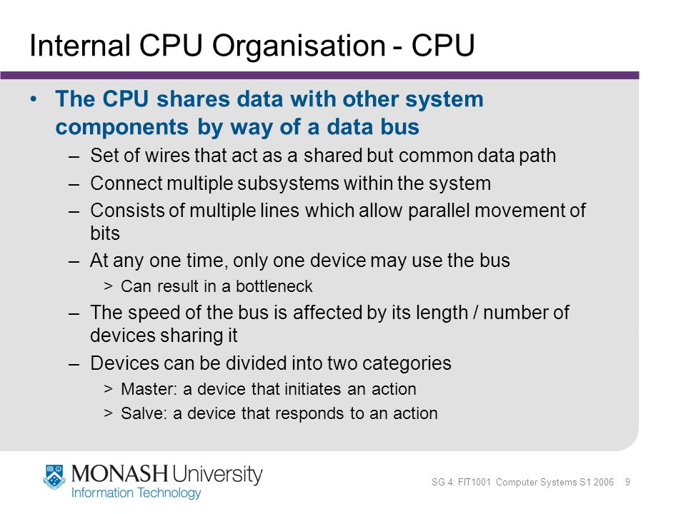 SG 4: FIT1001 Computer Systems S1 2006 10 Internal CPU Organisation - Buses Two types of buses are commonly found –Point-to-point: a bus that connect two specific components –Multipoint >Because a multipoint bus is a shared resource, access to it is controlled through protocols, which are built into the hardware