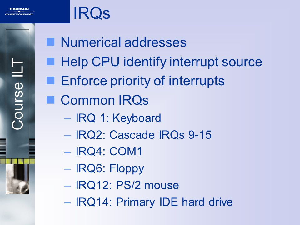 Course ILT IRQs Numerical addresses Help CPU identify interrupt source Enforce priority of interrupts Common IRQs –IRQ 1: Keyboard –IRQ2: Cascade IRQs 9-15 –IRQ4: COM1 –IRQ6: Floppy –IRQ12: PS/2 mouse –IRQ14: Primary IDE hard drive