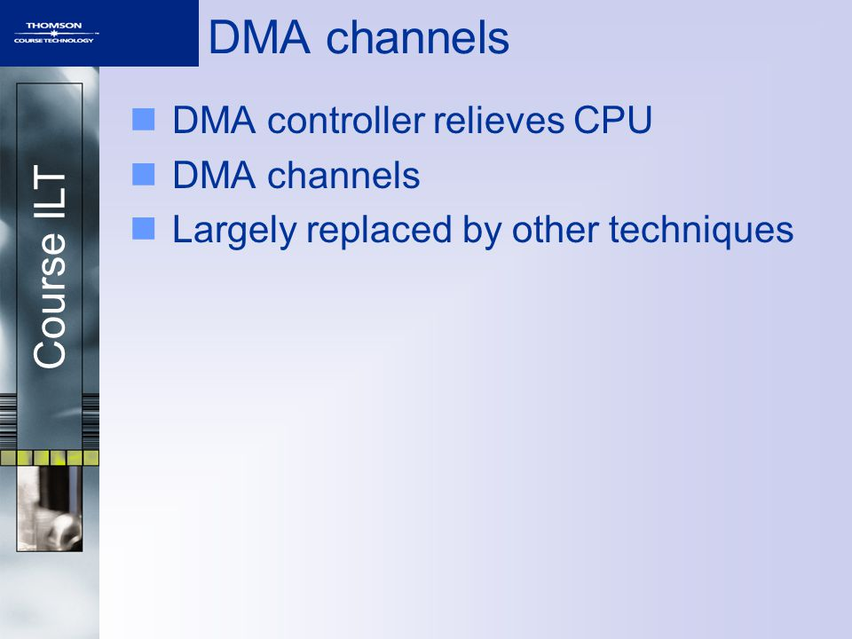 Course ILT DMA channels DMA controller relieves CPU DMA channels Largely replaced by other techniques