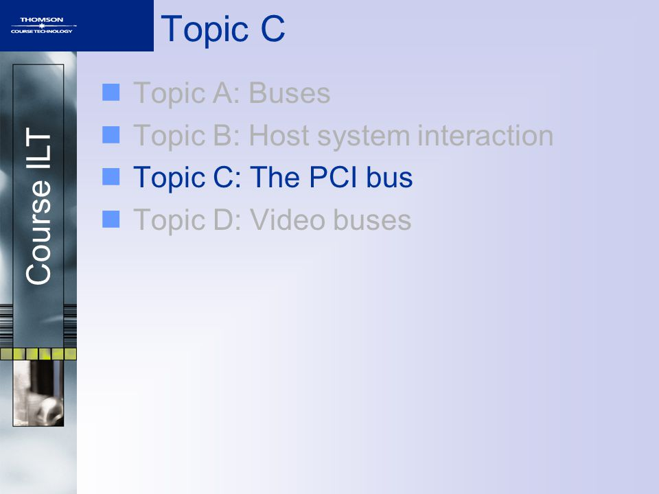 Course ILT Topic C Topic A: Buses Topic B: Host system interaction Topic C: The PCI bus Topic D: Video buses