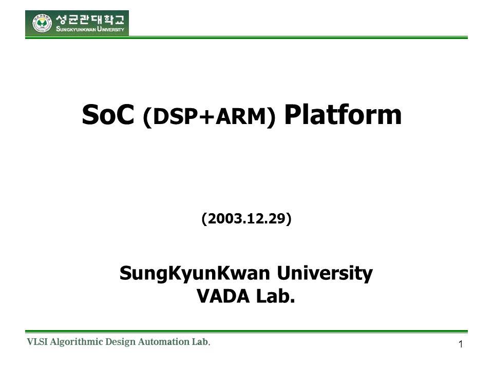 1 SoC (DSP+ARM) Platform SungKyunKwan University VADA Lab. (2003.12.29)