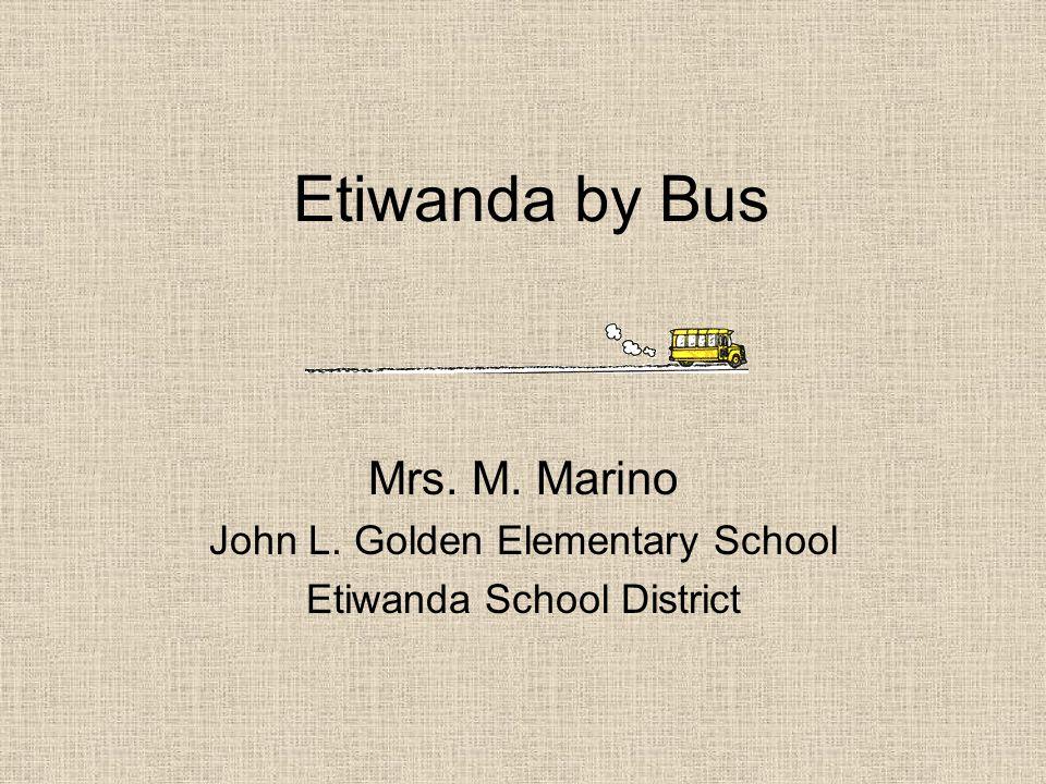 Etiwanda by Bus Mrs. M. Marino John L. Golden Elementary School Etiwanda School District