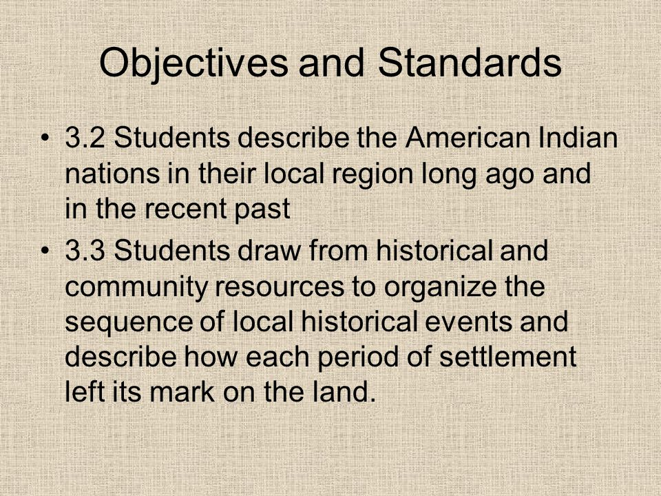 Objectives and Standards 3.2 Students describe the American Indian nations in their local region long ago and in the recent past 3.3 Students draw from historical and community resources to organize the sequence of local historical events and describe how each period of settlement left its mark on the land.