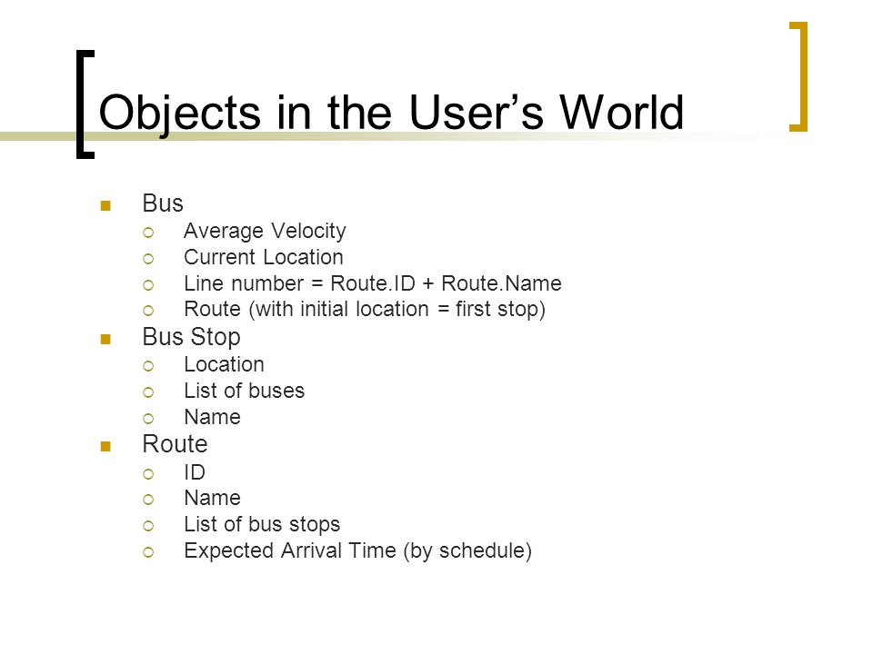 Objects in the Users World Bus Average Velocity Current Location Line number = Route.ID + Route.Name Route (with initial location = first stop) Bus St