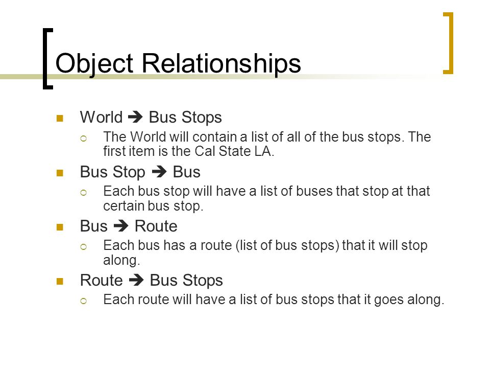 Object Relationships World Bus Stops The World will contain a list of all of the bus stops. The first item is the Cal State LA. Bus Stop Bus Each bus